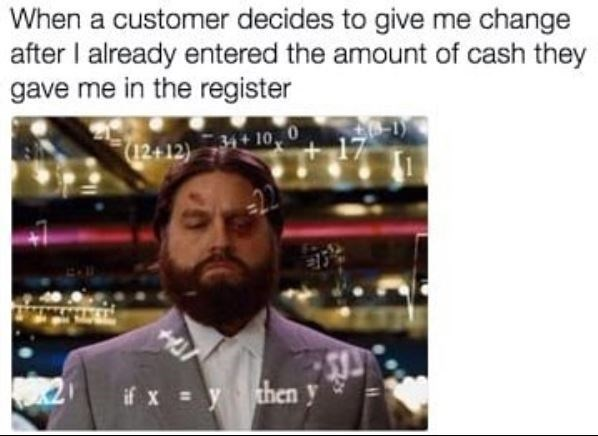 "Caption reads, ""When a customer decides to give me change after I already entered the amount of cash they gave me in the register"" above a pic of Zach Galifianakis looking disgruntled over math equations"