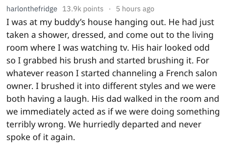 Text - 5 hours ago harlonthefridge 13.9k points I was at my buddy's house hanging out. He had just taken a shower, dressed, and come out to the living room where I was watching tv. His hair looked odd so I grabbed his brush and started brushing it. For whatever reason I started channeling a French salon owner. I brushed it into different styles and we were both having a laugh. His dad walked in the room and we immediately acted as if we were doing something terribly wrong. We hurriedly departed
