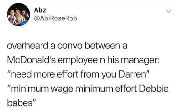 "Tweet that reads, ""Overheard a convo between a McDonald's employee and his manager: 'Need more effort from you Darren;' 'Minimum wage, minimum effort, Debbie babes'"""
