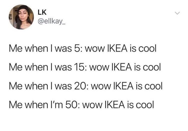 Text - LK @ellkay Me when I was 5: wow IKEA is cool Me when I was 15: wow IKEA is cool Me when I was 20: wow IKEA is cool Me when I'm 50: wow IKEA is cool