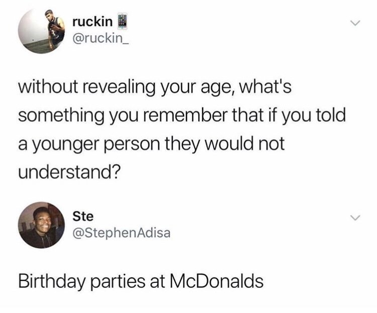 Text - ruckin @ruckin_ without revealing your age, what's something you remember that if you told a younger person they would not understand? Ste @StephenAdisa Birthday parties at McDonalds