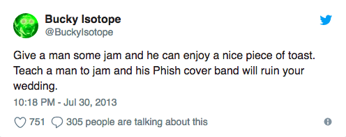 """Tweet that reads, """"Give a man some jam and he can enjoy a nice piece of toast. Teach a man to jam and his Phish cover band will ruin your wedding"""""""