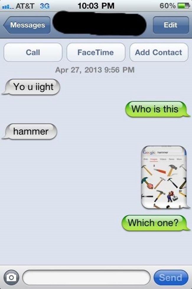 Text - 10:03 PM 60% aAT&T 3G Edit Messages Face Time Add Contact Call Apr 27, 2013 9:56 PM Yo u iight Who is this hammer Gogk hansr Which one? Send