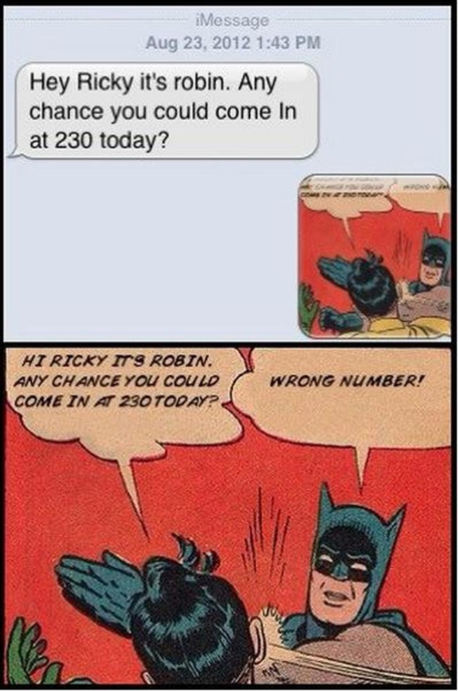 Comics - iMessage Aug 23, 2012 1:43 PM Hey Ricky it's robin. Any chance you could come In at 230 today? HI RICKY ITS ROBIN ANY CHANCEYOU COULD WRONG NUMBER! COME IN AT 230 TODAY?