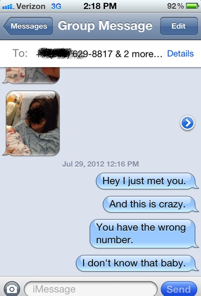 Text - 2:18 PM Verizon 3G 92% Messages Group Message Edit To: 629-8817 & 2 more... Details Jul 29, 2012 12:16 PM Hey I just met you. And this is crazy You have the wrong number. I don't know that baby. iMessage Send