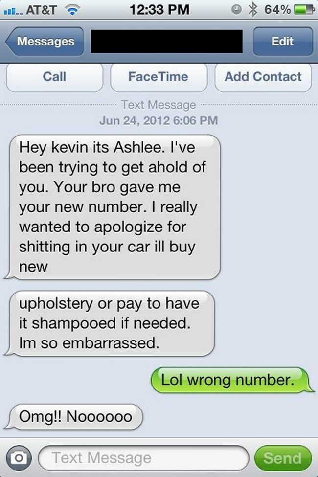 Text - 12:33 PM AT&T 64% Messages Edit Call FaceTime Add Contact Text Message Jun 24, 2012 6:06 PM Hey kevin its Ashlee. I've been trying to get ahold of you. Your bro gave me your new number. I really wanted to apologize for shitting in your car ill buy new upholstery or pay to have it shampooed if needed. Im so embarrassed. Lol wrong number. Omg!! Noooooo Text Message Send
