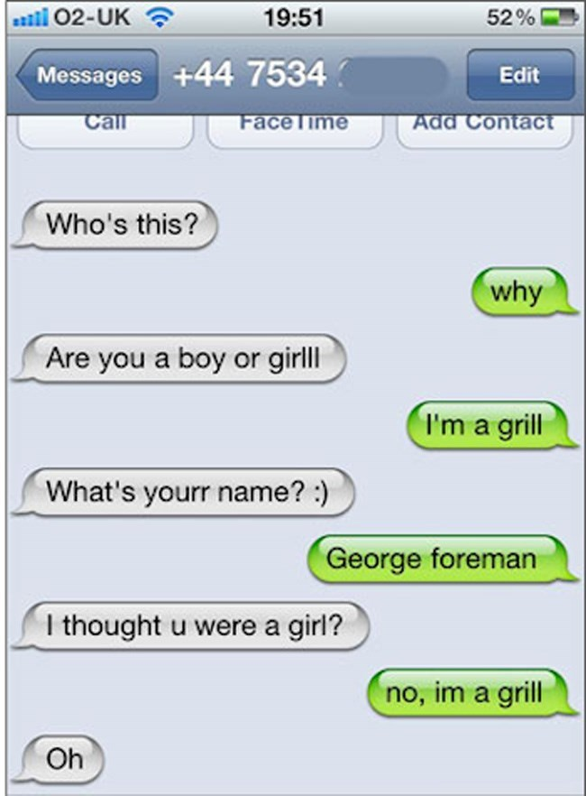 Text - l02-UK i 19:51 52% Messages +44 7534 Edit Call Add Contact FaceTime Who's this? why Are you a boy or girlll I'm a grill What's yourr name?:) George foreman I thought u were a girl? no, im a grill Oh