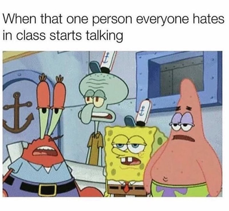 "Caption that reads, ""When that one person everyone hates in class starts talking"" above a pic of a bunch of Spongebob characters looking annoyed"