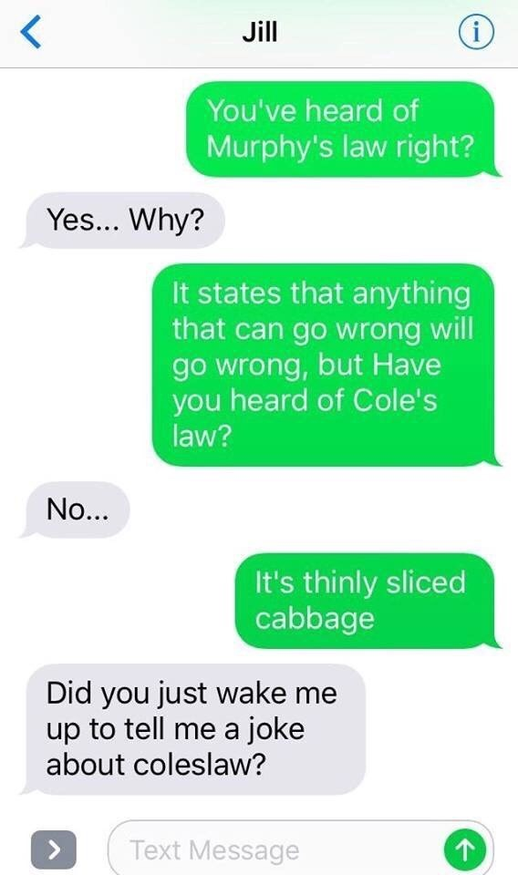 meme - Text - L Jill You've heard of Murphy's law right? Yes... Why? It states that anything that can go wrong will go wrong, but Have you heard of Cole's law? No... It's thinly sliced cabbage Did you just wake me up to tell me a joke about coleslaw? Text Message
