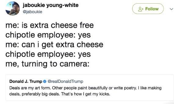 meme - Text - jaboukie young-white @jaboukie 2 Follow me: is extra cheese free chipotle employee: yes me: can i get extra cheese chipotle employee: yes me, turning to camera: Donald J. Trump o @realDonaldTrump Deals are my art form. Other people paint beautifully or write poetry. I like making deals, preferably big deals. That's how I get my kicks.
