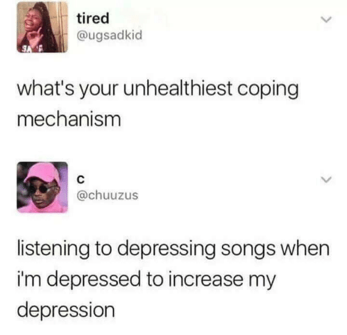 "Tweet that reads, ""What's your unhealthiest coping mechanism?"" Someone replies, ""Listening to depressing songs when I'm depressed to increase my depression"""
