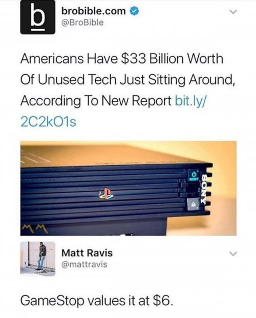 meme - Text - b brobible.com @BroBible Americans Have $33 Billion Worth Of Unused Tech Just Sitting Around, According To New Report bit.ly/ 2C2kO1s Matt Ravis @mattravis GameStop values it at $6.
