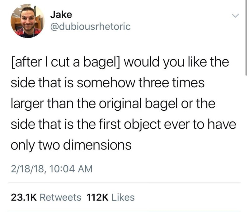 meme - Text - Jake @dubiousrhetoric [after I cut a bagel] would you like the side that is somehow three times larger than the original bagel or the side that is the first object ever to have only two dimensions 2/18/18, 10:04 AM 23.1K Retweets 112K Likes