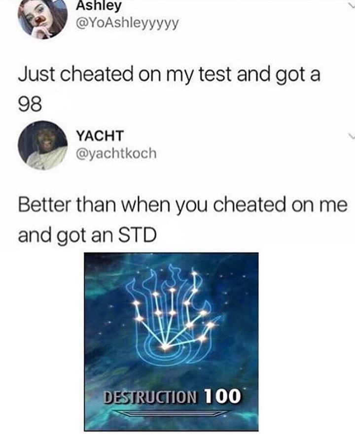 meme - Text - Ashley @YoAshleyyyyy Just cheated on my test and got a 98 YACHT @yachtkoch Better than when you cheated on me and got an STD DESTRUCTION 100