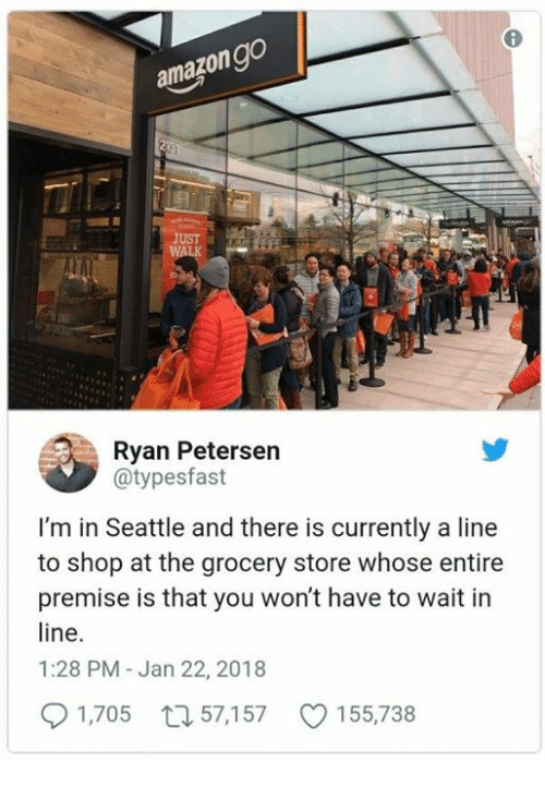 Product - amazon go 213 smape JUST WALK Ryan Petersen @typesfast I'm in Seattle and there is currently a line to shop at the grocery store whose entire premise is that you won't have to wait in line. 1:28 PM - Jan 22, 2018 1,705 57,157 155,738