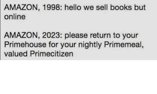 "Tweet that reads, ""Amazon, 1998: Hello we sell books but online; Amazon, 2023: Please return to your Primehouse for your nightly Primemeal, valued Primecitizen"""