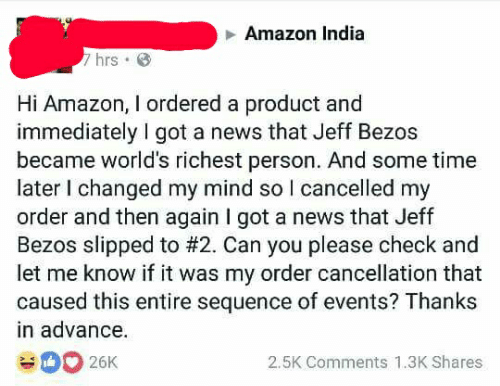 Text - Amazon India 7hrs Hi Amazon, I ordered a product and immediately I got a news that Jeff Bezos became world's richest person. And some time later I changed my mind so I cancelled my order and then again I got a news that Jeff Bezos slipped to #2. Can you please check and let me know if it was my order cancellation that caused this entire sequence of events? Thanks in advance. 2.5K Comments 1.3K Shares 26K
