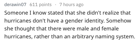 Text - 7 hours ago derawin07 611 points Someone I know stated that she didn't realize that hurricanes don't have a gender identity. Somehow she thought that there were male and female hurricanes, rather than an arbitrary naming system.