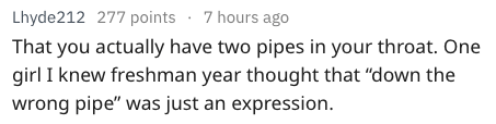 """Text - Lhyde212 277 points 7 hours ago That you actually have two pipes in your throat. One girl I knew freshman year thought that """"down the wrong pipe"""" was just an expression."""