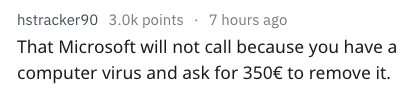 Text - hstracker90 3.0k points 7 hours ago That Microsoft will not call because you have a computer virus and ask for 350€ to remove it