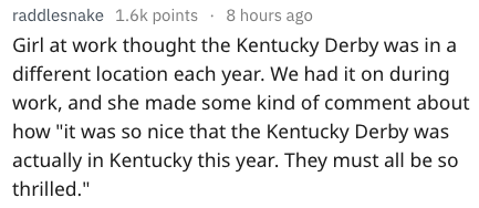 """Text - raddlesnake 1.6k points 8 hours ago Girl at work thought the Kentucky Derby was in a different location each year. We had it on during work, and she made some kind of comment about how """"it was so nice that the Kentucky Derby was actually in Kentucky this year. They must all be so thrilled."""""""