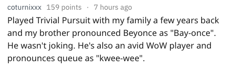 """Text - coturnixxx 159 points 7 hours ago Played Trivial Pursuit with my family a few years back and my brother pronounced Beyonce as """"Bay-once"""". He wasn't joking. He's also an avid WoW player and pronounces queue as """"kwee-wee"""""""