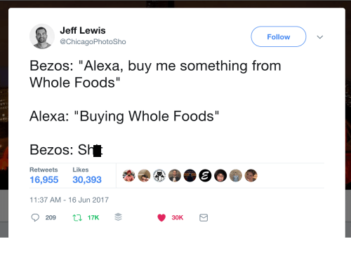 "Text - Jeff Lewis Follow @ChicagoPhotoSho Bezos: ""Alexa, buy me something from Whole Foods"" Alexa: ""Buying Whole Foods"" Bezos: Sh Retweets Likes 16,955 30,393 11:37 AM 16 Jun 2017 t 17K 30K 209"