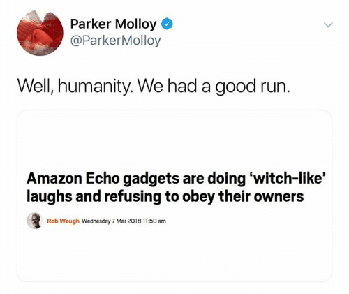 Text - Parker Molloy @ParkerMolloy Well, humanity. We had a good run. Amazon Echo gadgets are doingwitch-like' laughs and refusing to obey their owners Rob Waugh Wednesday 7 Mar 2018 11.50 am