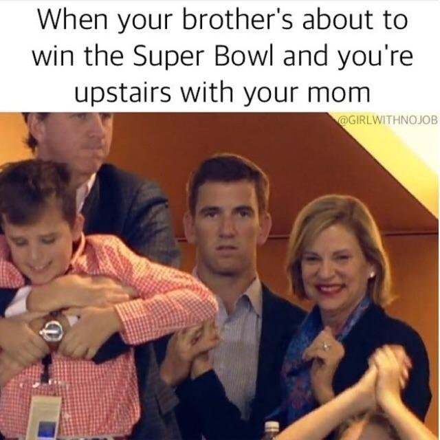 People - When your brother's about to win the Super Bowl and you're upstairs with your mom @GIRLWITHNOJOB