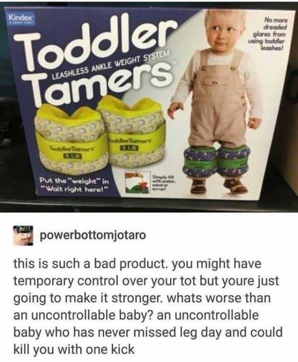 "Product - Toddler Tamers Kindex No more dreaded glares from using toddler leashes LEASHLESS ANKLE WEIGHT SYSTEM oddlerTamers SLD ToddllerTaers Snply ter Put the ""weight"" in ""Wait right here!"" powerbottomjotaro this is such a bad product. you might have temporary control over your tot but youre just going to make it stronger. whats worse than an uncontrollable baby? an uncontrollable baby who has never missed leg day and could kill you with one kick"