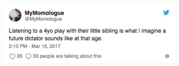 Text - MyMomologue @MyMomologue Listening to a 4yo play with their little sibling is what I imagine a future dictator sounds like at that age 3:10 PM - Mar 15, 2017 95 33 people are talking about this