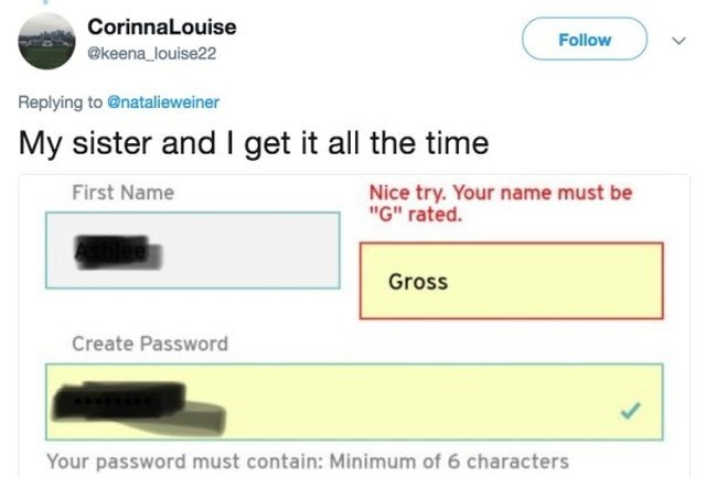 "funny name - Text - CorinnaLouise Follow @keena_louise22 Replying to @natalieweiner My sister and I get it all the time First Name Nice try. Your name must be ""G"" rated. Gross Create Password Your password must contain: Minimum of 6 characters"