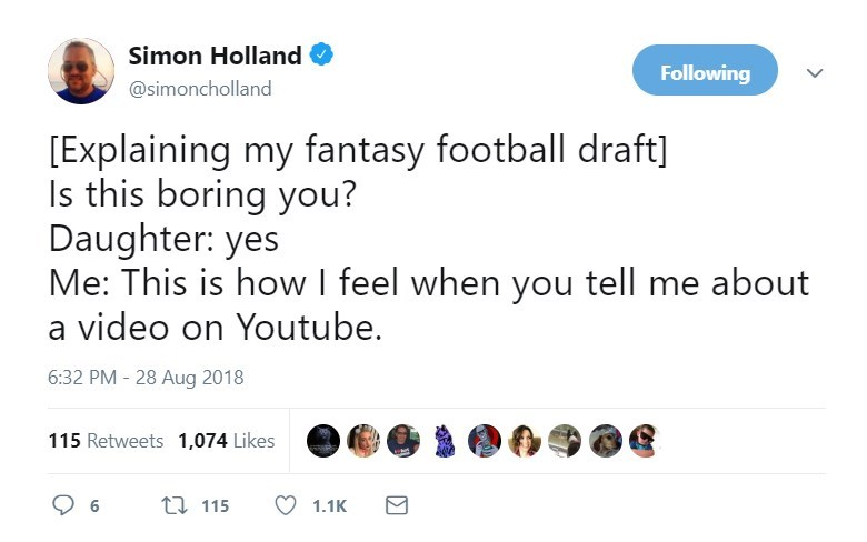 Text - Simon Holland Following @simoncholland [Explaining my fantasy football draft] Is this boring you? Daughter: yes Me: This is how I feel when you tell me about a video on Youtube. 6:32 PM - 28 Aug 2018 115 Retweets 1,074 Likes 115 6 1.1K