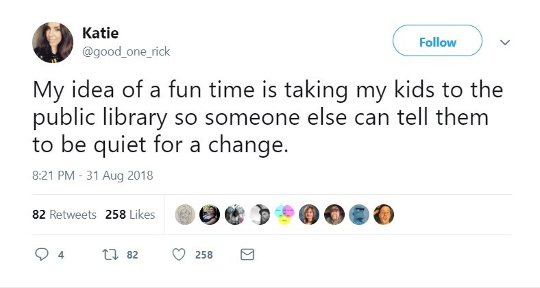 Text - Katie Follow @good_one_rick My idea of a fun time is taking my kids public library so someone else can tell them to be quiet for a change. 8:21 PM-31 Aug 2018 82 Retweets 258 Likes ti82 258