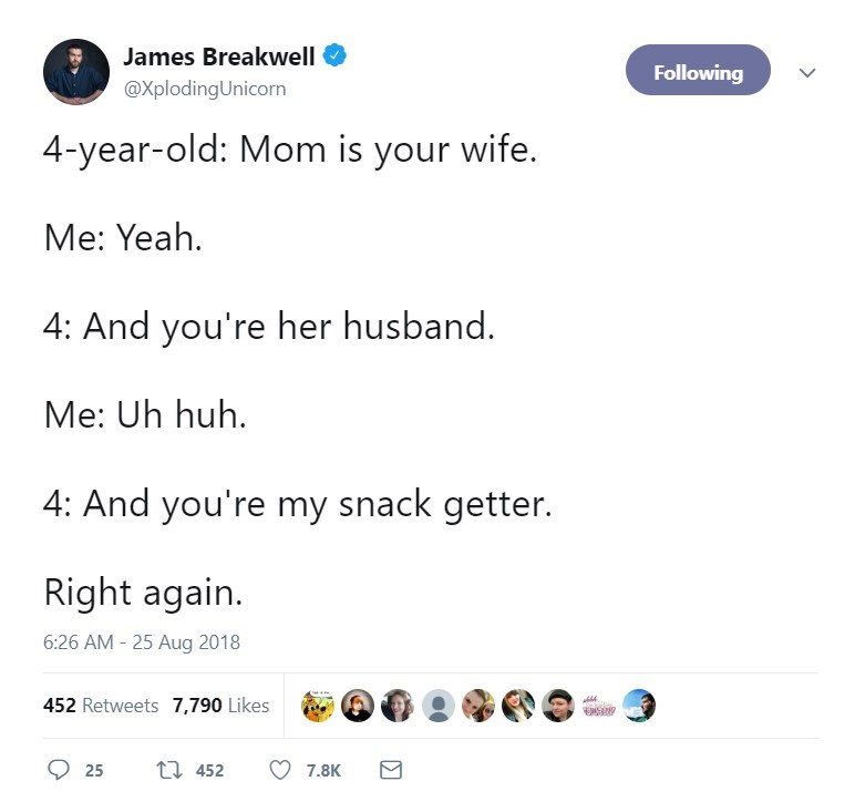 Text - James Breakwell Following @XplodingUnicorn 4-year-old: Mom is your wife. Me: Yeah 4: And you're her husband. Me: Uh huh 4: And you're my snack getter. Right again. 6:26 AM - 25 Aug 2018 452 Retweets 7,790 Likes t 452 25 7.8K