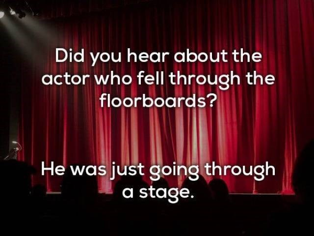 Text - Did you hear about the actor who fell through the floorboards? He was just going through a stage.