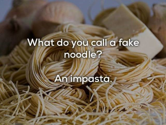 Food - What do you call a fake noodle? An impasta.