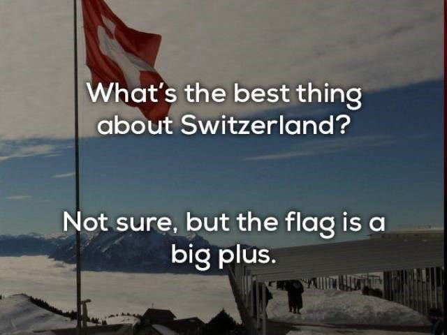 Text - What's the best thing about Switzerland? Not sure, but the flag is a big plus.