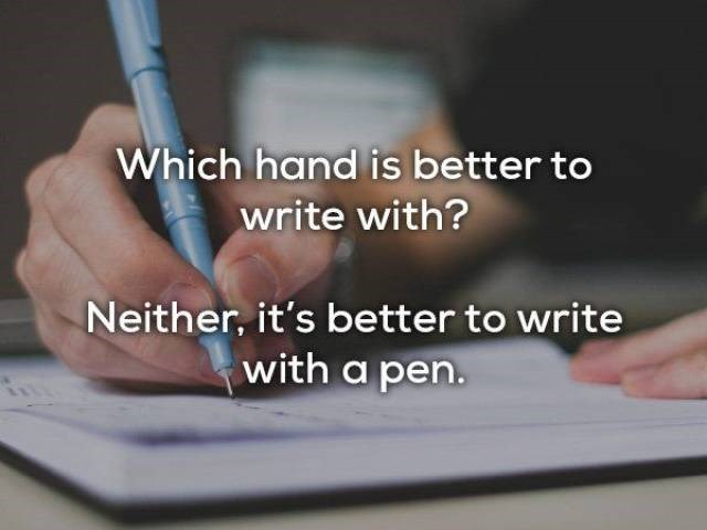 Text - Which hand is better to write with? Neither, it's better to write with a pen.