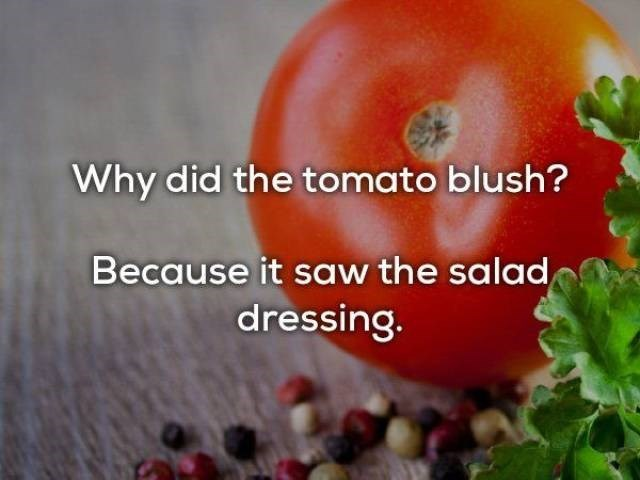 Natural foods - Why did the tomato blush? Because it saw the salad dressing.