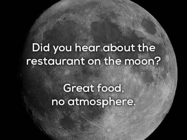 Moon - Did you hear about the restaurant on the moon? Great food, no atmosphere.