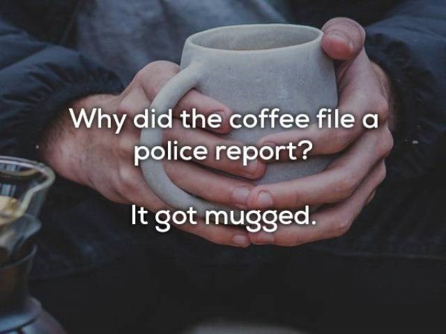 Cup - Why did the coffee file a police report? It got mugged.