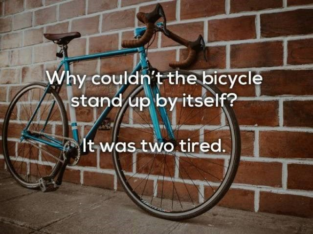 Bicycle - Why couldn't the bicycle stand up by itself? lt was two tired.