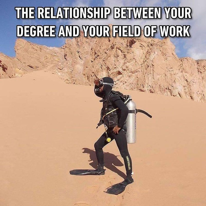"Caption that reads, ""The relationship between your degree and your field of work"" above a pic of a guy in a scuba suit walking around in the desert"