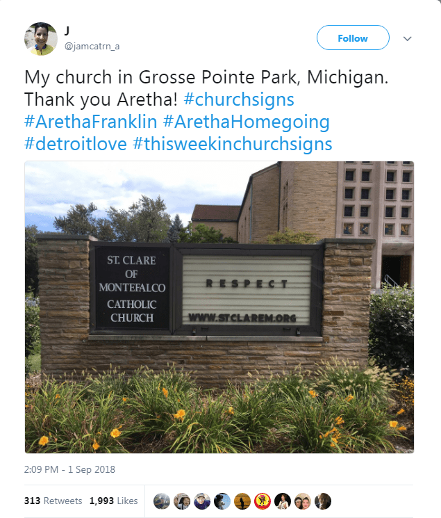 Property - Follow @jamcatrn_a My church in Grosse Pointe Park, Michigan. Thank you Aretha! #churchsigns #ArethaFranklin #ArethaHomegoing #detroitlove #thisweekinchurchsigns ST.CLARE OF RESPECT MONTEFALCO CATHOLIC www.srclAREM.ORG CHURCH 2:09 PM - 1 Sep 2018 313 Retweets 1,993 Likes