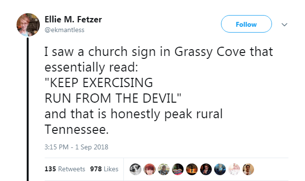 """Text - Ellie M. Fetzer Follow @ekmantless I saw a church sign in Grassy Cove that essentially read: """"KEEP EXERCISING RUN FROM THE DEVIL"""" and that is honestly peak rural Tennessee. 3:15 PM- 1 Sep 2018 135 Retweets 978 Likes"""
