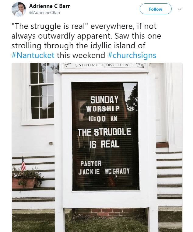 """Text - Adrienne C Barr Follow @AdrienneCBarr """"The struggle is real"""" everywhere, if not always outwardly apparent. Saw this one strolling through the idyllic island of #Nantucket this weekend #churchsigns UNITED METHODIST CHURCH SUNDAY WORSHIP 10:00 AM THE STRUCCLE IS REAL PASTOR JACKIE MC GRADY"""