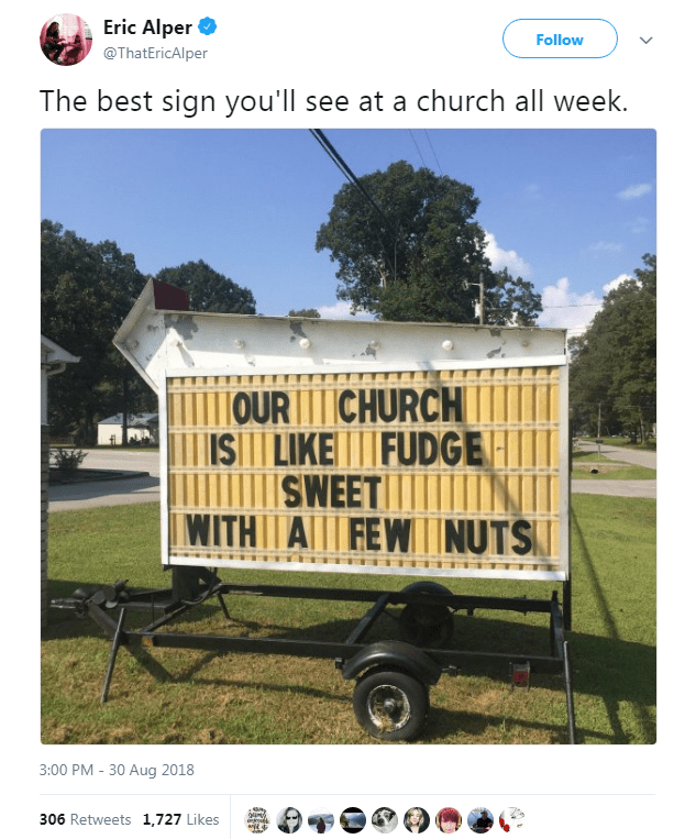 Real estate - Eric Alper Follow @ThatEricAlper The best sign you'll see a church all week. URCHURCH IS LIKEFUDGE SWEET NJI WITH A FEW NUTS 3:00 PM - 30 Aug 2018 306 Retweets 1,727 Likes