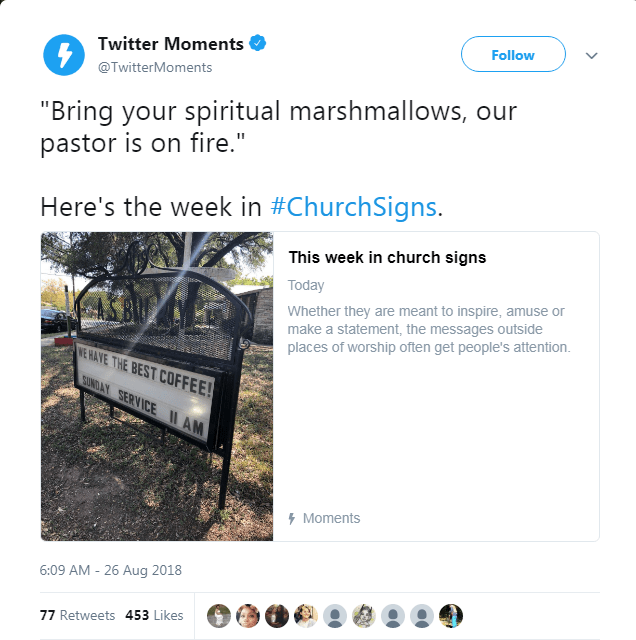 """Product - Follow Twitter Moments @TwitterMoments """"Bring your spiritual marshmallows, our pastor is on fire."""" Here's the week in #ChurchSigns. This week in church signs Today Whether they are meant to inspire, amuse or make a statement, the messages outside places of worship often get people's attention WE HAVE THE BEST COFFEE! SUNDAY SERVICE IAM Moments 6:09 AM 26 Aug 2018 77 Retweets 453 Likes"""