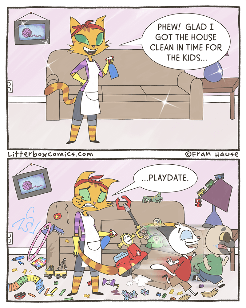 Cartoon - PHEW! GLAD I GOT THE HOUSE CLEAN IN TIME FOR THE KIDS.. LitterboxComics.Com OFran Hause ...PLAYDATE.